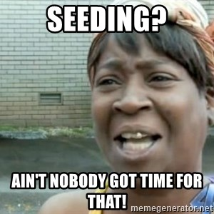 Xbox one aint nobody got time for that shit. - seeding? ain't nobody got time for that!