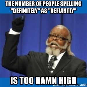 "Too damn high - The number of people Spelling ""DEFINITELY"" as ""DEFIANTLY"" IS TOO DAMN HIGH"