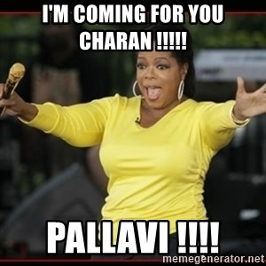 Overly-Excited Oprah!!!  - I'M COMING FOR YOU CHARAN !!!!!  PALLAVI !!!!