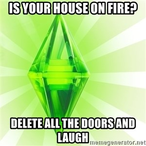 Sims - is your house on fire? delete all the doors and laugh