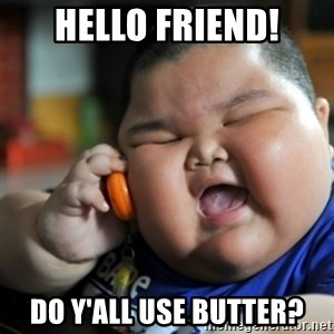fat chinese kid - Hello friend! Do y'all use butter?
