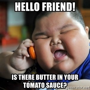 fat chinese kid - HEllo friend! is there butter in your tomato sauce?
