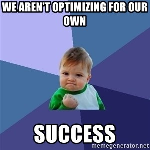 Success Kid - we aren't optimizing for our own  success