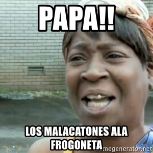 Xbox one aint nobody got time for that shit. - PAPA!! LOS MALACATONES ALA FROGONETA