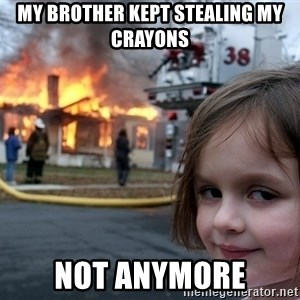 Disaster Girl - MY BROTHER KEPT STEALING MY CRAYONS NOT ANYMORE