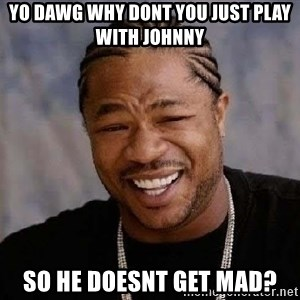 Yo Dawg - Yo dawg why dont you just play with Johnny so he doesnt get mad?