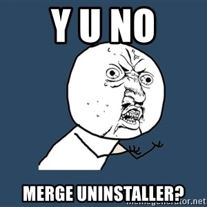 Y U No - y u no merge uninstaller?