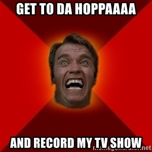 Angry Arnold - get to da hoppaaaa and record my tv show