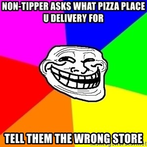 Trollface - non-tipper asks what pizza place u delivery for tell them the wrong store