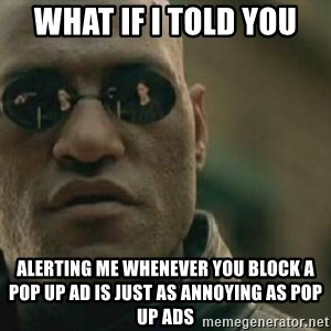 Scumbag Morpheus - What if I told you Alerting me whenever you block a pop up ad is just as annoying as pop up ads