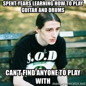 depressed metalhead - Spent years learning how to play guitar and drums can't find anyone to play with