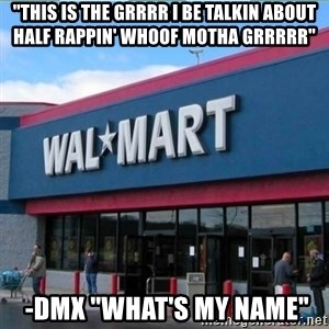"Walmart pay - ""THIS IS THE GRRRR I BE TALKIN ABOUT  HALF RAPPIN' WHOOF MOTHA GRRRRR""  -DMX ""WHAT'S MY NAME"""