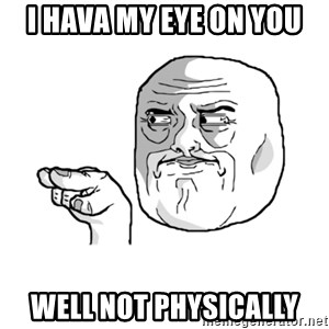 i'm watching you meme - i hava my eye on you well not physically