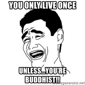 FU*CK THAT GUY - YOU ONLY LIVE ONCE UNLESS...YOU'RE BUDDHIST!!