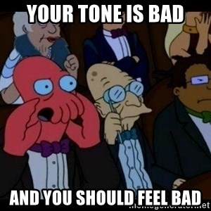 Zoidberg - your tone is bad and you should feel bad
