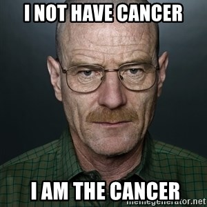 Walter White - I not have cancer  I AM THE CANCER