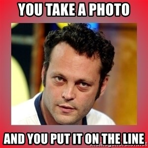 vince vaughn - You take a photo and you put it on the line