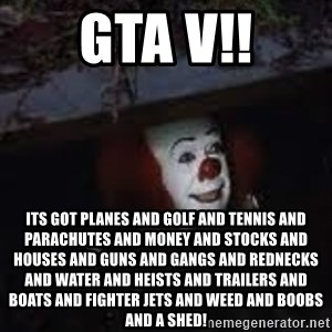 Pennywise the creepy sewer clown. - GTA V!! ITS GOT PLANES AND GOLF AND TENNIS AND PARACHUTES AND MONEY AND STOCKS AND HOUSES AND GUNS AND GANGS AND REDNECKS AND WATER AND HEISTS AND TRAILERS AND BOATS AND FIGHTER JETS AND WEED AND BOOBS AND A SHED!
