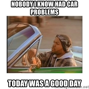 Today was a good day - nobody i know had car problems today was a good day
