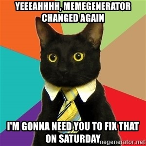 Business Cat - Yeeeahhhh, memegenerator changed again I'm gonna need you to fix that on Saturday