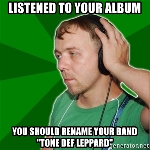 "Sarcastic Soundman - listened to your album you should rename your band ""tone def leppard"""