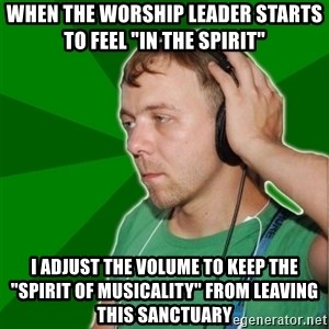"Sarcastic Soundman - when the worship leader starts to feel ""in the spirit"" I adjust the volume to keep the ""spirit of musicality"" from leaving this sanctuary"