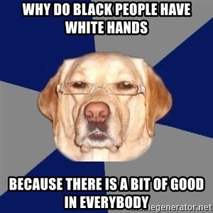 Racist Dog - why do black people have white hands  because there is a bit of good in everybody