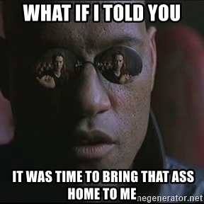 "Morpheus ""what if I told you"" - What if I told you  It was time to bring that ass home to me"
