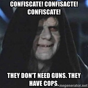 emperor palpatine good good - Confiscate! Confisacte! confiscate! They don't need guns. They have cops.