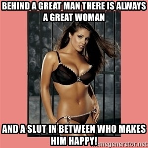 Hot Girl - BEHIND A GREAT MAN THERE IS ALWAYS A GREAT WOMAN AND A SLUT IN BETWEEN WHO MAKES HIM HAPPY!
