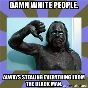 WANNABE BLACK MAN - DAMN WHITE PEOPLE. ALWAYS STEALING EVERYTHING FROM THE BLACK MAN.