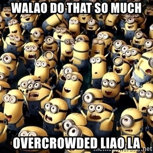 minionsatedc - walao do that so much overcrowded liao la