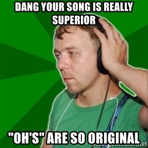 "Sarcastic Soundman - dang your song is really superior ""oh's"" are so original"
