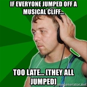 Sarcastic Soundman - if everyone jumped off a musical cliff... too late... [they all jumped]