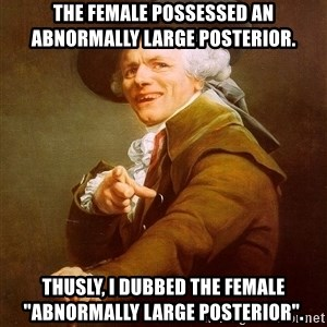 "Joseph Ducreux - The female possessed an abnormally large posterior. Thusly, I dubbed the female ""abnormally large posterior""."