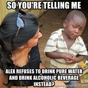 So You're Telling me - So You're Telling me Alex refuses to drink pure water and drink ALCOHOLIC BEVERAGE instead?