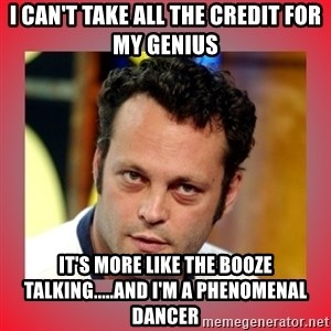 vince vaughn - I can't take all the credit for my genius It's more like the booze talking.....and I'm a phenomenal dancer