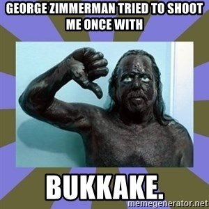 WANNABE BLACK MAN - GEORGE ZIMMERMAN TRIED TO SHOOT ME ONCE WITH BUKKAKE.