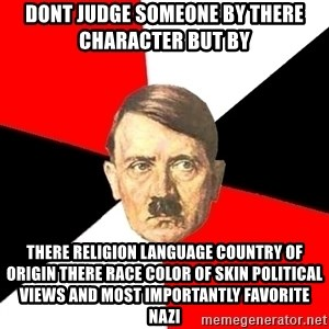 Advice Hitler - dont judge someone by there character but by There Religion language country of origin there race color of skin political views and most importantly favorite nazi