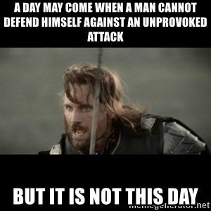 But it is not this Day ARAGORN - A DAY MAY COME WHEN A MAN CANNOT DEFEND HIMSELF AGAINST AN UNPROVOKED ATTACK BUT IT IS NOT THIS DAY