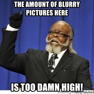 Too high - The amount of blurry pictures here Is too Damn high!