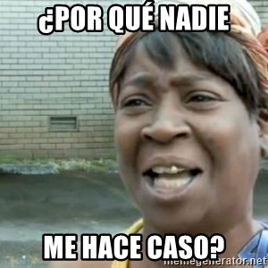 Xbox one aint nobody got time for that shit. - ¿pOR QUÉ NADIE ME HACE CASO?