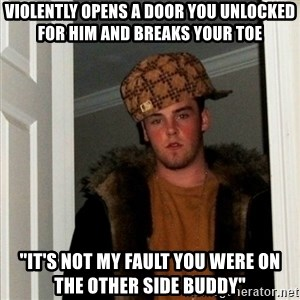 "Less Scumbag Scumbag Steve - Violently opens a door you unlocked for him and breaks your toe ""it's not my fault you were on the other side buddy"""