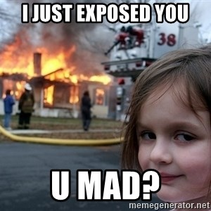 Disaster Girl - I just exposed you u mad?