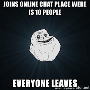 Forever Alone - joins online chat place were is 10 people everyone leaves