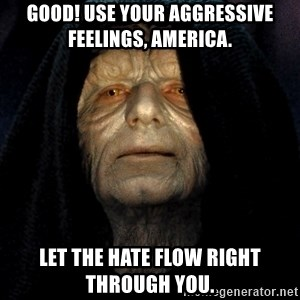 Star Wars Emperor - Good! Use your aggressive feelings, America.  Let the hate flow right through you.
