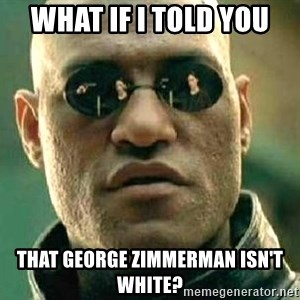 What if I told you / Matrix Morpheus - What if I told you That george zimmerman isn't white?
