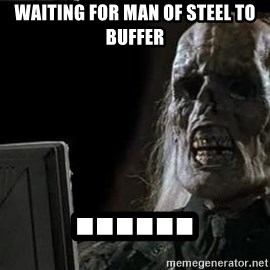 OP will surely deliver skeleton - waiting for man of steel to buffer ......
