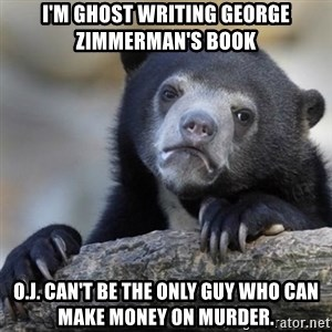 Confessions Bear - i'm ghost writing george zimmerman's book O.J. can't be the only guy who can make money on murder.