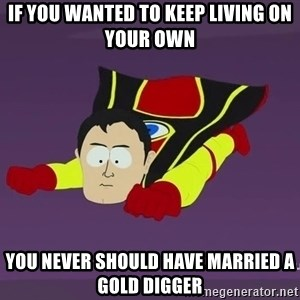 Captain Hindsight - If you wanted to keep living on your own you never should have married a gold digger